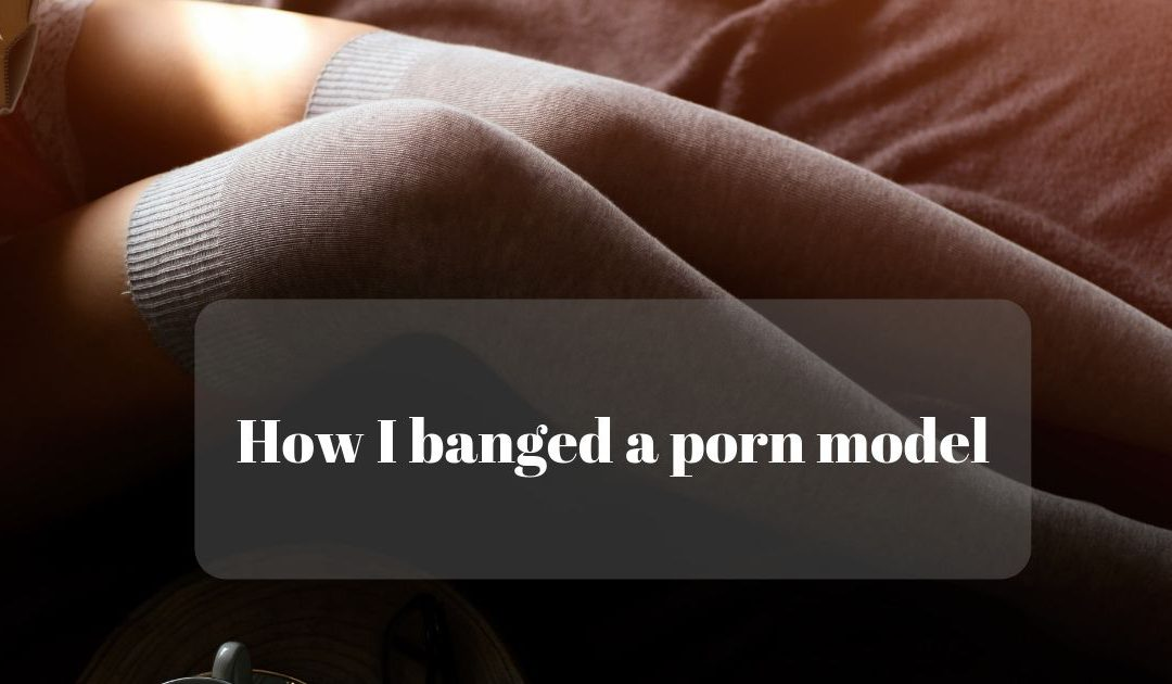 How I banged a porn model