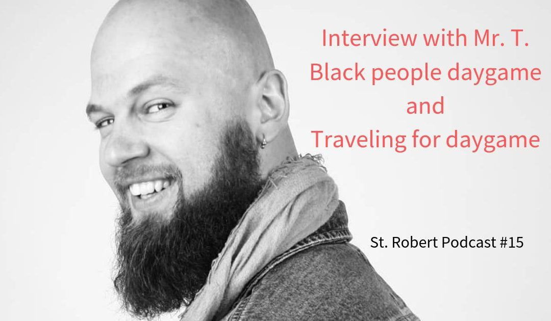 St. Robert Daygame Pick-up Podcast #15: Mr. T. Black people daygame and traveling for daygame