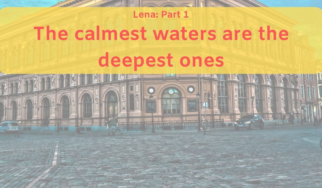 Lena: Part 1. The calmest waters are the deepest ones