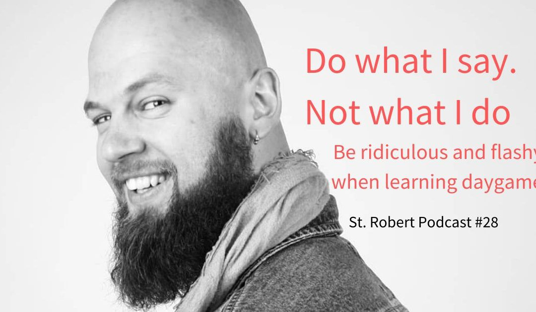 St. Robert Daygame Pick-up Podcast #28: Do what I say. Not what I do. Be ridiculous and flashy when learning daygame