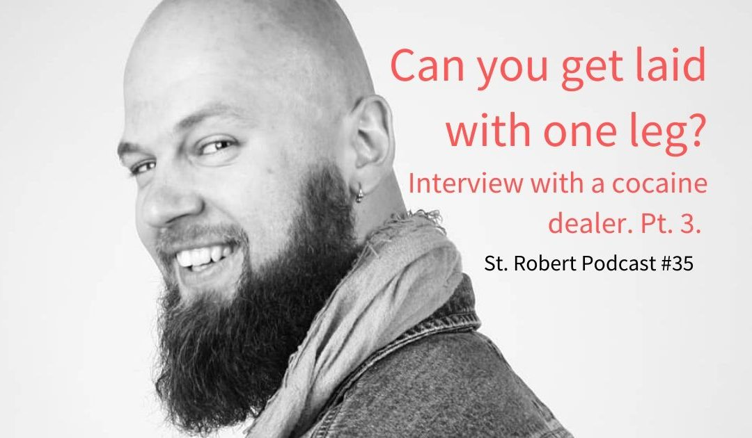 St. Robert Daygame Pick-up Podcast #35: Can you get laid with one leg? Interview with a cocaine dealer. Pt. 3