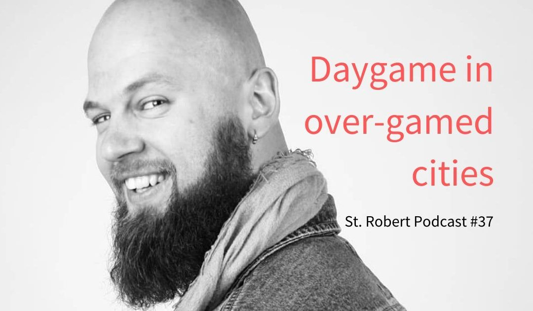 St. Robert Daygame Pick-up Podcast #37: Daygame in over-gamed cities