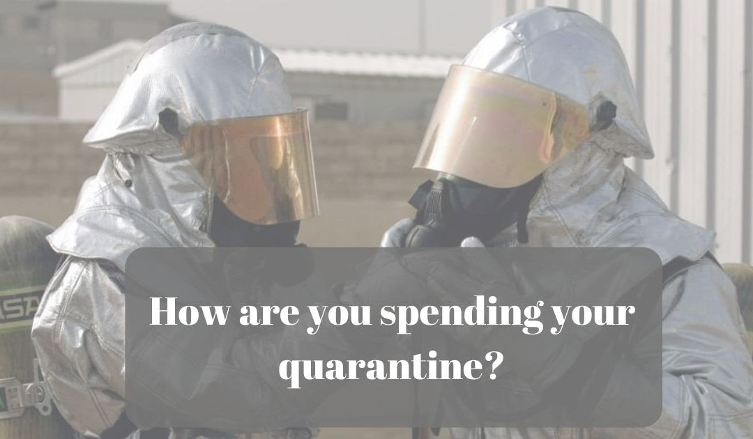How are you spending your quarantine?