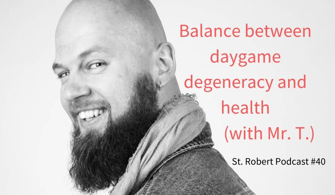 St. Robert Daygame Pick-up Podcast #40: Balance between daygame degeneracy and health (with Mr. T)