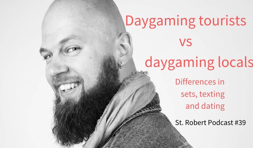 St. Robert Daygame Pick-up Podcast #39: Daygaming tourists vs locals. Differences in sets, texting and dating