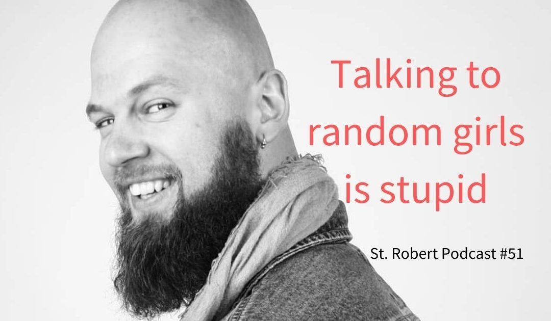 St. Robert Daygame Pick-up Podcast #51: Talking to random girls is stupid