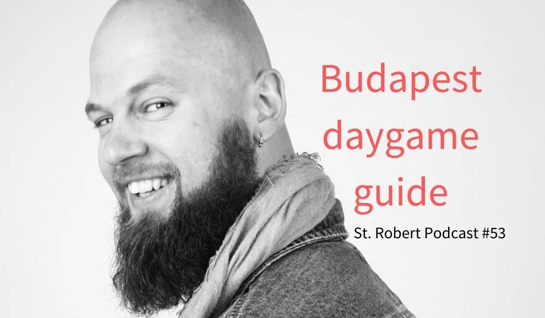St. Robert Daygame Pick-up Podcast #53: Budapest daygame guide