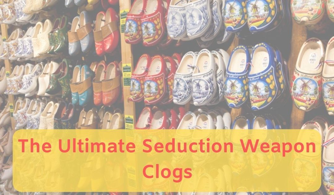 The Ultimate Seduction Weapon: Clogs