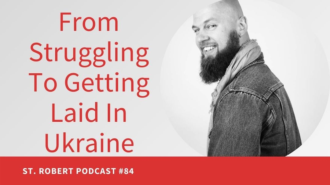 From Struggling To Getting Laid In Ukraine | St. Robert Daygame Podcast #84
