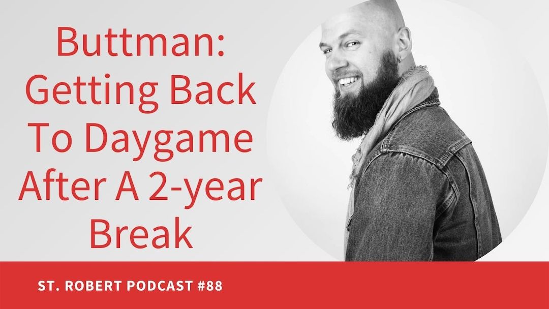 Buttman: Getting Back To Daygame After A 2 year Break | St. Robert Daygame Podcast #88